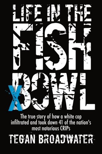 9780615785189: Life in the Fish Bowl: The true story of how a white cop infiltrated and took down 41 of the nation's most notorious CRIP's