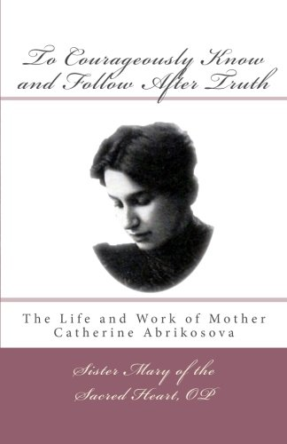 9780615785219: To Courageously Know and Follow After Truth: The Life and Work of Mother Catherine Abrikosova