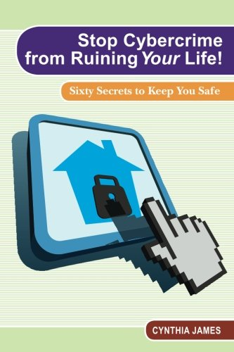 Stop Cyber Crime from Ruining Your Life: Sixty Secrets to Keep You Safe: Cynthia James