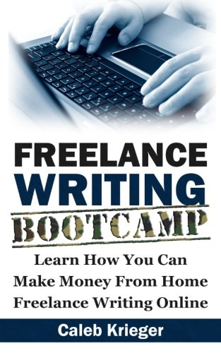 Freelance Writing Bootcamp: Learn How You Can Make Money From Home Freelance Writing Online: Caleb ...