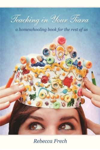 9780615791500: Teaching in Your Tiara: A Homeschooling Book for the rest of Us