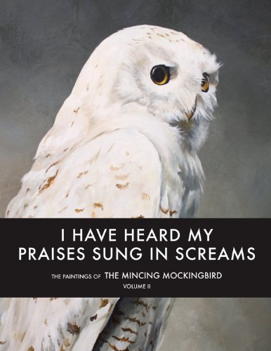 9780615795317: I Have Heard My Praises Sung In Screams: The Paintings of the Mincing Mockingbird Volume II