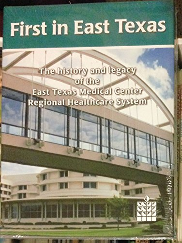 First in East Texas (The History and Legacy of the East Texas Medical Center Regional Healthcare ...