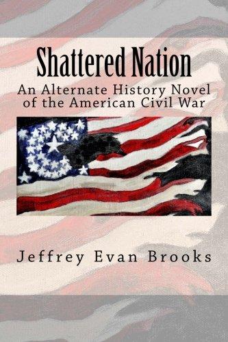 Shattered Nation: An Alternate History Novel of the American Civil War: Brooks, Jeffrey