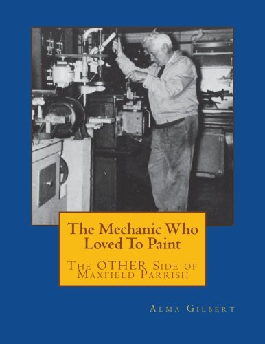 9780615804132: The Mechanic Who Loved To Paint: The OTHER Side of Maxfield Parrish