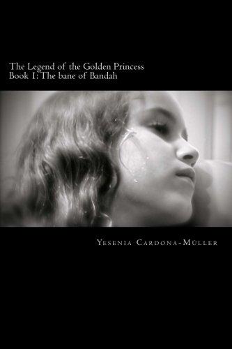 The Legend of the Golden Princess: The Bane of Bandah: Yesenia Cardona-Muller