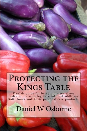 Protecting the Kings Table: Daniels Guide for Being Up to Ten Times Healthier, by Avoiding Harmful ...