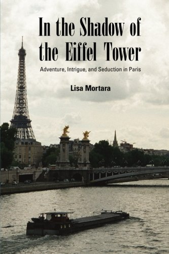 In the Shadow of the Eiffel Tower: Adventure, Intrigue, and Seduction in Paris: Lisa Mortara