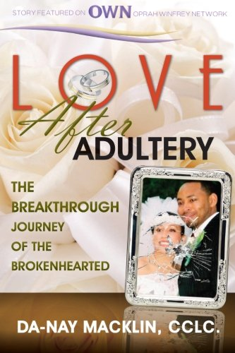 Love After Adultery: The Breakthrough Journey of the Brokenhearted: Macklin, Da-Nay