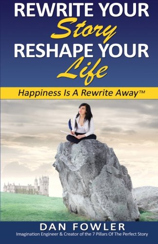 Rewrite Your Story, Reshape Your Life: Happiness Is a Rewrite Away: Dan Fowler