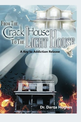 From the Crack House to the Lighthouse: A Key to Addiction Release: Hughes, Dr Darna