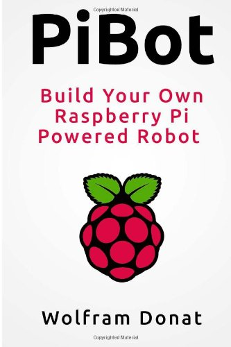 9780615833293: PiBot: Build Your Own Raspberry Pi Powered Robot