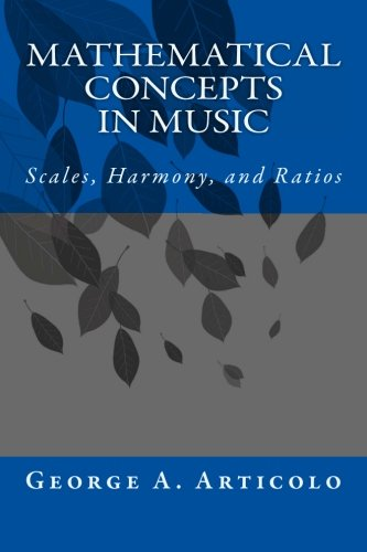 Mathematical Concepts in Music: Scales, Harmony, and Ratios: George A. Articolo