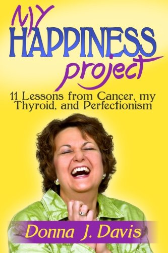 9780615836249: My Happiness Project:  11 Lessons from Cancer, my Thyroid, and Perfectionism