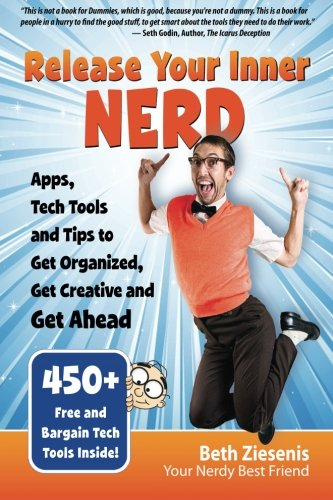 Release Your Inner Nerd: Apps, Tech Tools and Tips to Get Organized, Get Creative and Get Ahead: ...