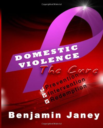 Domestic Violence - The Cure: Prevention, Intervention and Redemption: Benjamin Janey
