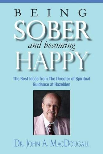 9780615847375: Being Sober and Becoming Happy: The Best Ideas from The Director of Spiritual Guidance at Hazelden