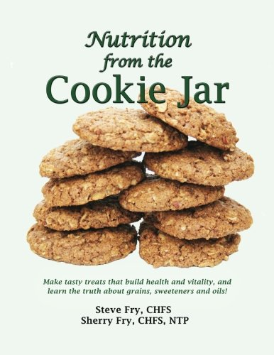 Nutrition from the Cookie Jar: Make tasty treats that build health and vitality, and learn the ...