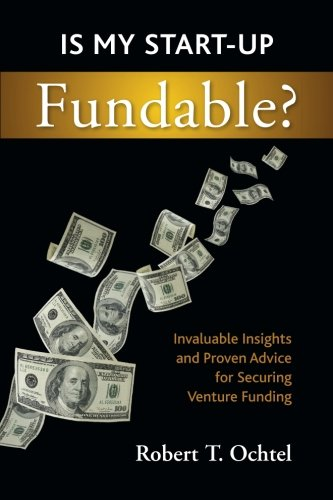Is My Start-up Fundable?: Proven Advice and Invaluable Insights for Securing Venture Funding: Mr. ...