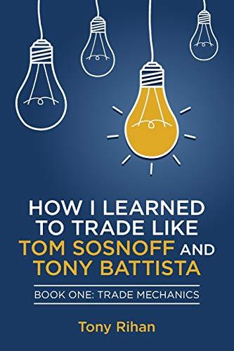 9780615857756: How I learned to Trade like Tom Sosnoff and Tony Battista: Book One, Trade Mechanics: 1
