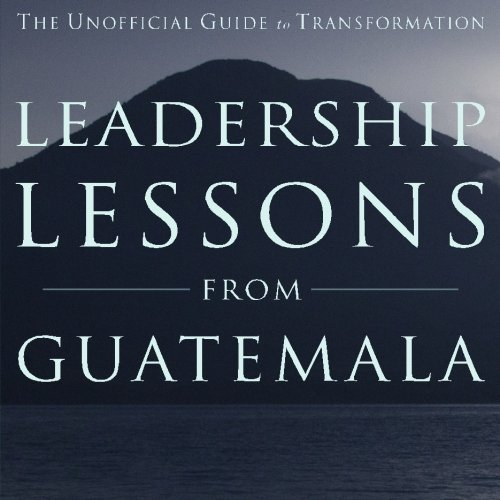 Leadership Lessons from Guatemala: The Unofficial Guide to Transformation: Eckel, Mr Nathan T.