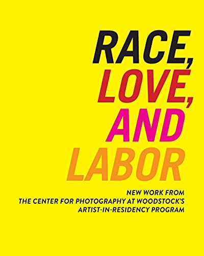 9780615861043: Race, Love, and Labor: New Work from the Center for Photography at Woodstock's Artist-In-Residency Program (Samuel Dorsky Museum of Art)