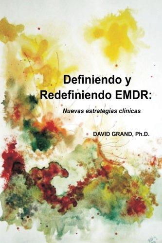 Definiendo y Redefiniendo Emdr: Nuevas Estrategias Clinicas: Ph. D. , David Grand