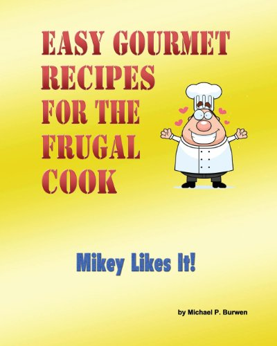 Easy Gourmet Recipes for the Frugal Cook: Mikey Likes It!: Mr. Michael P. Burwen