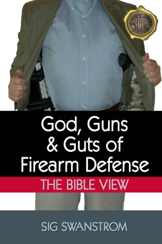God, Guns, and Guts of Firearm Defense: The Bible View: Sig Swanstrom