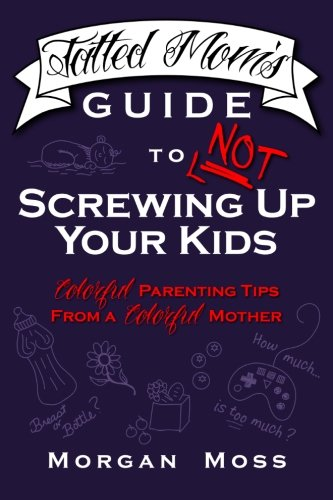 9780615864419: Tatted Mom's Guide to NOT Screwing Up Your Kids: Colorful Parenting Tips from a Colorful Mother