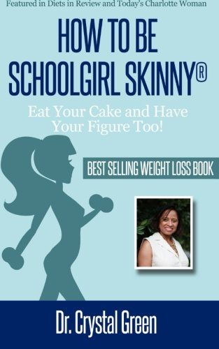 How to Be Schoolgirl Skinny: Eat Your Cake and Have Your Figure Too: Dr. Crystal Green