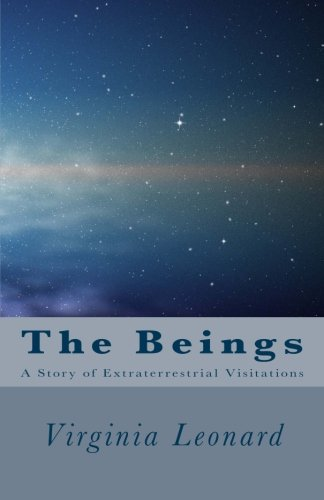 The Beings: A Story of Extraterrestrial Visitations: Virginia Leonard