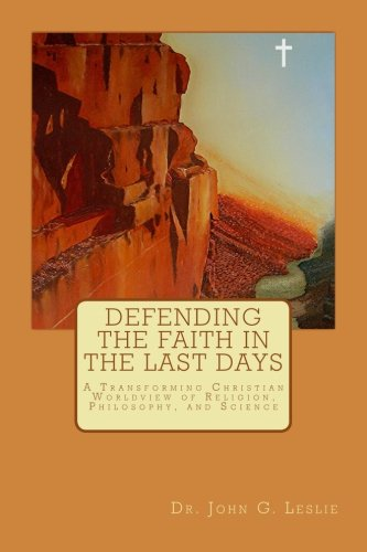 9780615867946: Defending the Faith in the Last Days: A Transforming Christian Worldview of Religion, Philosophy, and Science