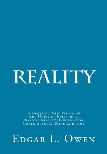 9780615869452: Reality: A Sweeping New Vision of the Unity of Existence, Physical Reality, Information, Consciousness, Mind and Time