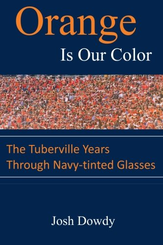 Orange Is Our Color: The Tuberville Years Through Navy-tinted Glasses: Dowdy, Josh