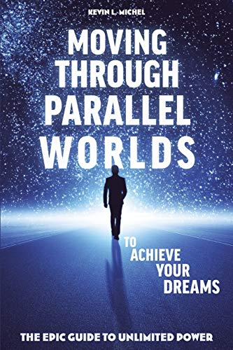 9780615872032: Moving Through Parallel Worlds To Achieve Your Dreams: The Epic Guide To Unlimited Power