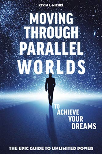 Moving Through Parallel Worlds to Achieve Your: Kevin L Michel