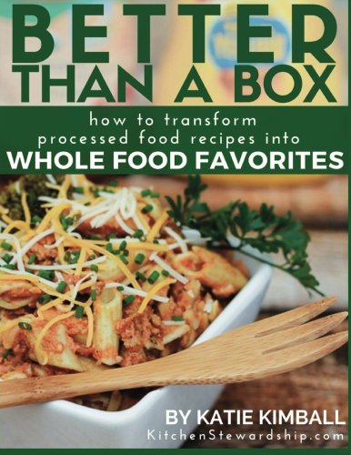 Better Than a Box: How to Transform Processed Food Recipes Into Whole Foods Favorites: Kimball, ...