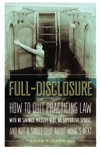 9780615874456: Full-Disclosure: How to Quit Practicing Law With No Savings, Massive Debt, No Supportive Spouse, and Not a Single Clue About What's Next