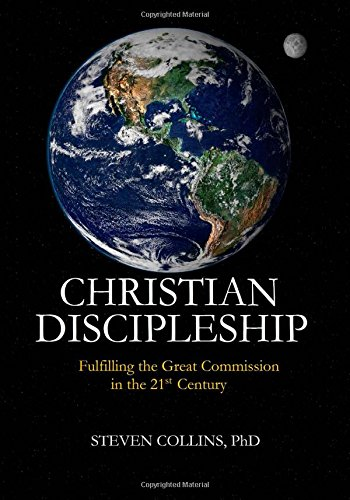 Christian Discipleship: Fulfilling the Great Commission in the 21st Century: Steven Collins PhD