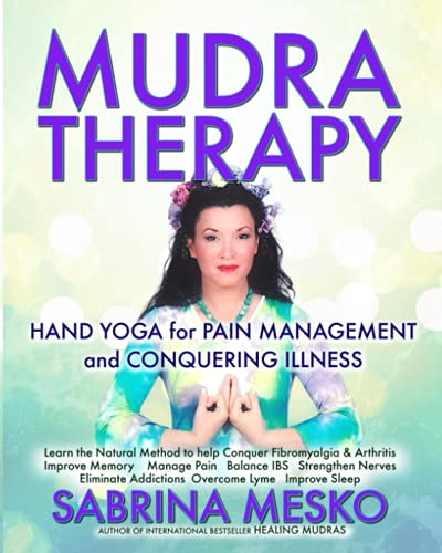 Mudra Therapy: Hand Yoga for Pain Management and Conquering Illness: Sabrina Mesko Ph. D. H