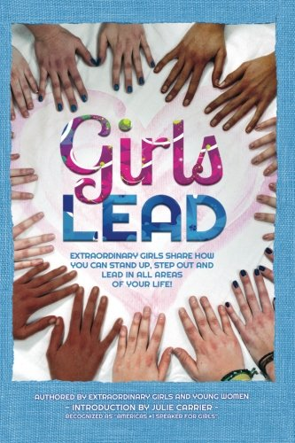 9780615881614: Girls Lead: Extraordinary Girls Share How You Can Stand Up, Step Out and Lead in All Areas of Your Life