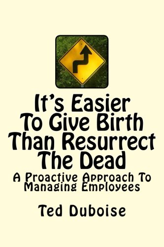 9780615882109: It's Easier To Give Birth Than Resurrect The Dead: A Proactive Approach To Managing Employees