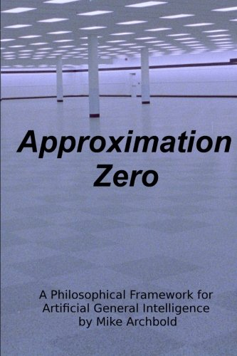 9780615882819: Approximation Zero: A Philosophical Framework for Artificial General Intelligence
