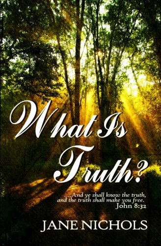 What is Truth?: .and the truth shall make you free.: Mrs. Jane Nichols