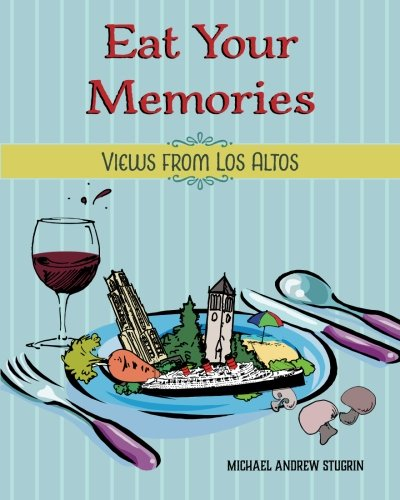 Eat Your Memories: Views from Los Altos: Michael Andrew Stugrin