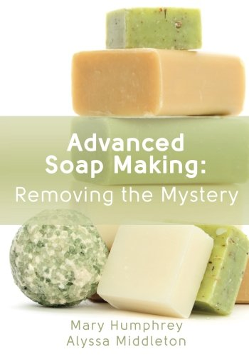 Advanced Soap Making: Removing the Mystery: Mary Humphrey