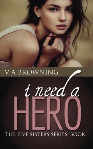 I Need A Hero The Five Sisters Volume 1: V A Browning