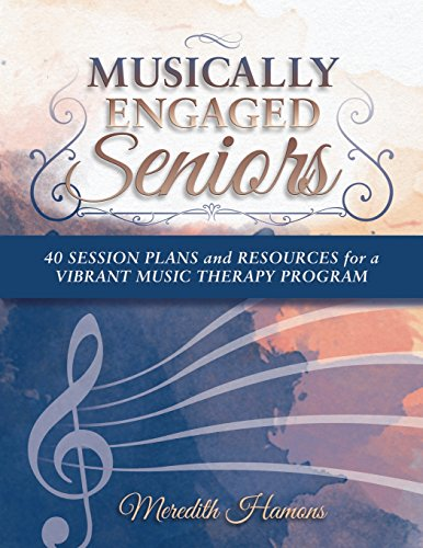 Musically Engaged Seniors: 40 Session Plans and Resources for a Vibrant Music Therapy Program: ...