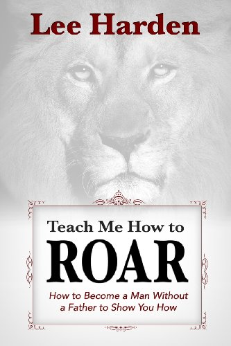 9780615898551: Teach Me How To Roar: How to Become a Man Without a Father to Show You How